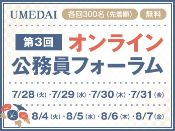 UMEDAI オンライン公務員フォーラム7月28日(火)・7月29日(水)・7月30日(木)・7月31日(金)・8月4日(火)・8月5日(水)・8月6日(木)・8月7日(金)【各日先着300名・参加費無料】