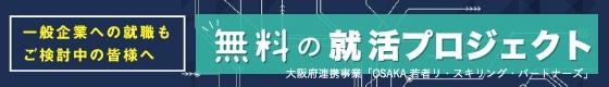 一般企業への就職もご検討中の皆様へ 無料の就活プロジェクト 大阪府連携事業「OSAKA若者リ・スキング・パートナーズ」